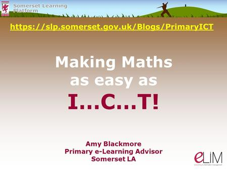 Making Maths as easy as I…C…T! https://slp.somerset.gov.uk/Blogs/PrimaryICT Amy Blackmore Primary e-Learning Advisor Somerset LA.