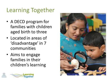 Learning Together A DECD program for families with children aged birth to three Located in areas of 'disadvantage' in 7 communities Aims to engage families.