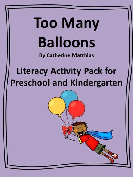 Too Many Balloons By Catherine Matthias Literacy Activity Pack for Preschool and Kindergarten.