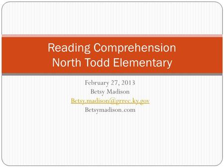February 27, 2013 Betsy Madison Betsymadison.com Reading Comprehension North Todd Elementary.