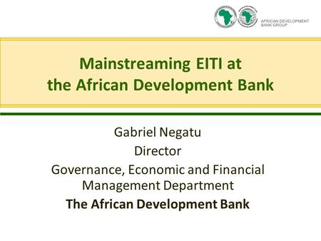 Mainstreaming EITI at the African Development Bank Gabriel Negatu Director Governance, Economic and Financial Management Department The African Development.