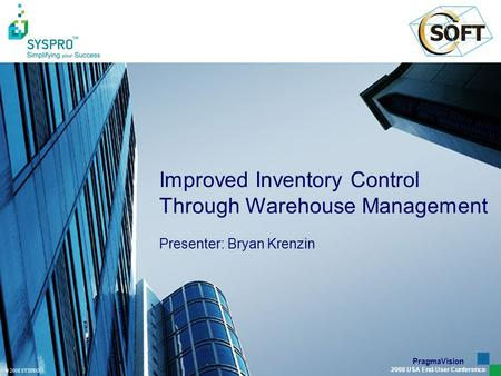© 2008 SYSPRO PragmaVision 2008 USA End-User Conference Improved Inventory Control Through Warehouse Management Presenter: Bryan Krenzin.