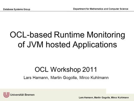 Database Systems Group Department for Mathematics and Computer Science Lars Hamann, Martin Gogolla, Mirco Kuhlmann OCL-based Runtime Monitoring of JVM.