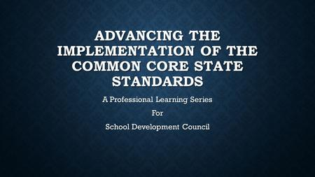 ADVANCING THE IMPLEMENTATION OF THE COMMON CORE STATE STANDARDS A Professional Learning Series For School Development Council.
