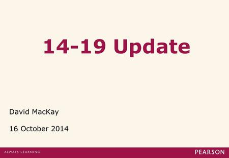 14-19 Update David MacKay 16 October 2014. Content of presentation 1. Academic qualification reforms: a) GCSE review b) AS/A level review for England.