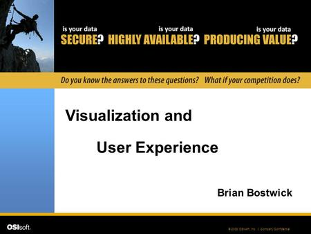 © 2008 OSIsoft, Inc. | Company Confidential Visualization and User Experience Brian Bostwick.