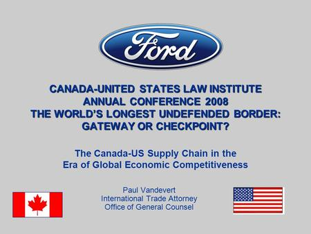 CANADA-UNITED STATES LAW INSTITUTE ANNUAL CONFERENCE 2008 THE WORLD'S LONGEST UNDEFENDED BORDER: GATEWAY OR CHECKPOINT? Paul Vandevert International Trade.