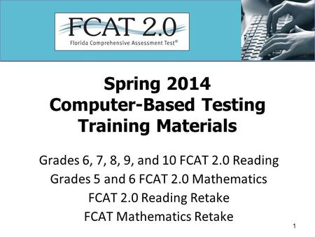 Spring 2014 Computer-Based Testing Training Materials Grades 6, 7, 8, 9, and 10 FCAT 2.0 Reading Grades 5 and 6 FCAT 2.0 Mathematics FCAT 2.0 Reading Retake.