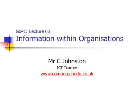 G041: Lecture 05 Information within Organisations Mr C Johnston ICT Teacher www.computechedu.co.uk.