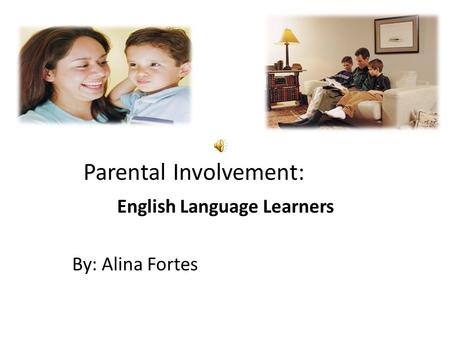Parental Involvement: English Language Learners By: Alina Fortes.