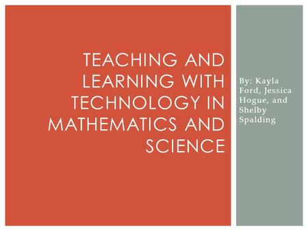 By: Kayla Ford, Jessica Hogue, and Shelby Spalding TEACHING AND LEARNING WITH TECHNOLOGY IN MATHEMATICS AND SCIENCE.