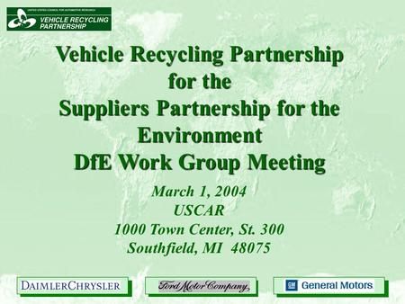 Vehicle Recycling Partnership for the Suppliers Partnership for the Environment DfE Work Group Meeting March 1, 2004 USCAR 1000 Town Center, St. 300 Southfield,