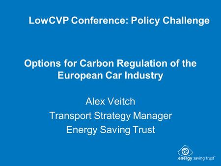 Options for Carbon Regulation of the European Car Industry Alex Veitch Transport Strategy Manager Energy Saving Trust LowCVP Conference: Policy Challenge.