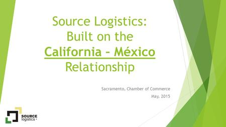 Source Logistics: Built on the California – México Relationship Sacramento, Chamber of Commerce May, 2015.