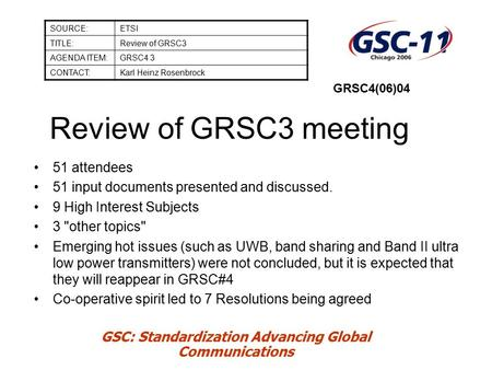 GSC: Standardization Advancing Global Communications Review of GRSC3 meeting SOURCE:ETSI TITLE:Review of GRSC3 AGENDA ITEM:GRSC4 3 CONTACT:Karl Heinz Rosenbrock.