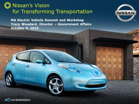 1 Nissan's Vision for Transforming Transportation MA Electric Vehicle Summit and Workshop Tracy Woodard, Director – Government Affairs October 6, 2010.
