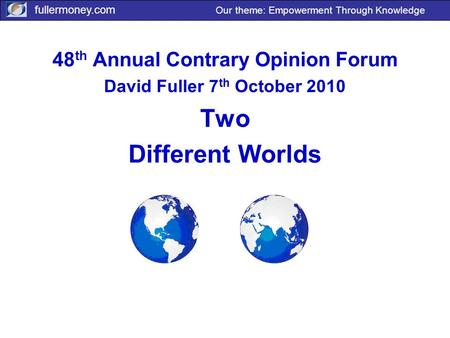 Fullermoney.com Our theme: Empowerment Through Knowledge 48 th Annual Contrary Opinion Forum David Fuller 7 th October 2010 Two Different Worlds.