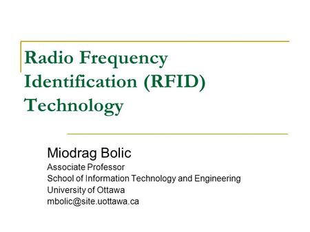 Radio Frequency Identification (RFID) Technology Miodrag Bolic Associate Professor School of Information Technology and Engineering University of Ottawa.