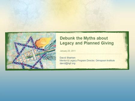 Debunk the Myths about Legacy and Planned Giving January 25, 2011 David Sharken Mentor & Legacy Program Director, Grinspoon Institute