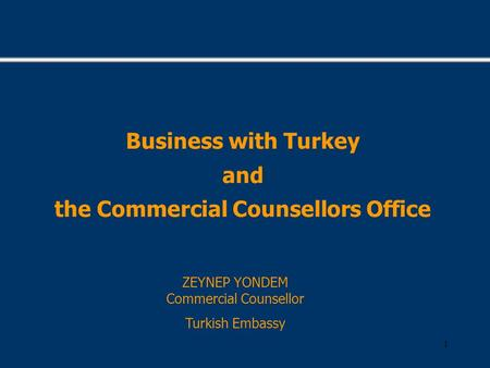 1 Business with Turkey and the Commercial Counsellors Office ZEYNEP YONDEM Commercial Counsellor Turkish Embassy.