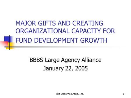 The Osborne Group, Inc.1 MAJOR GIFTS AND CREATING ORGANIZATIONAL CAPACITY FOR FUND DEVELOPMENT GROWTH BBBS Large Agency Alliance January 22, 2005.