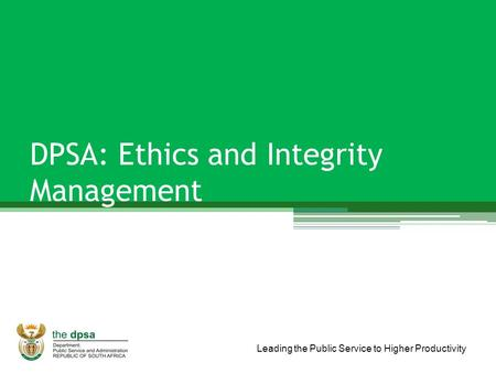 Leading the Public Service to Higher Productivity DPSA: Ethics and Integrity Management.