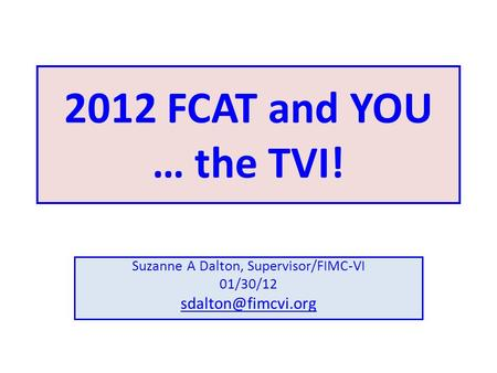 2012 FCAT and YOU … the TVI! Suzanne A Dalton, Supervisor/FIMC-VI 01/30/12