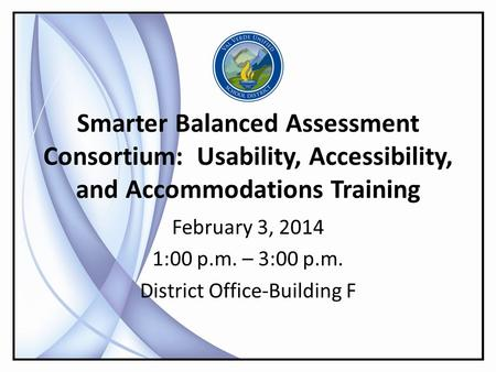 Smarter Balanced Assessment Consortium: Usability, Accessibility, and Accommodations Training February 3, 2014 1:00 p.m. – 3:00 p.m. District Office-Building.