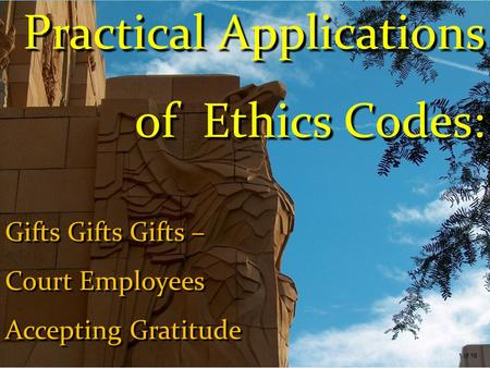 Practical Applications of Ethics Codes: Gifts Gifts Gifts – Court Employees Accepting Gratitude 1 of 18.