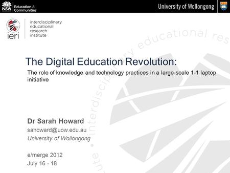 The Digital Education Revolution: Dr Sarah Howard University of Wollongong e/merge 2012 July 16 - 18 The role of knowledge and technology.
