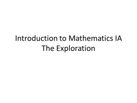 Introduction to Mathematics IA The Exploration. Internal assessment in mathematics SL is an individual exploration. This is a piece of written work that.