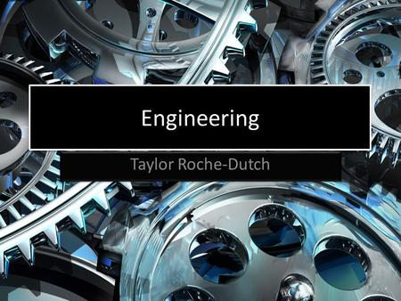 Engineering Taylor Roche-Dutch. What is Engineering? The application of scientific, economic, and practical knowledge in order to design, build, and maintain.