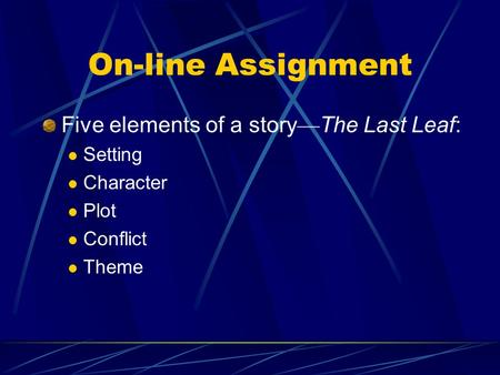 On-line Assignment Five elements of a story — The Last Leaf: Setting Character Plot Conflict Theme.