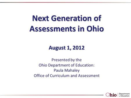 Next Generation of Assessments in Ohio August 1, 2012 Presented by the Ohio Department of Education: Paula Mahaley Office of Curriculum and Assessment.