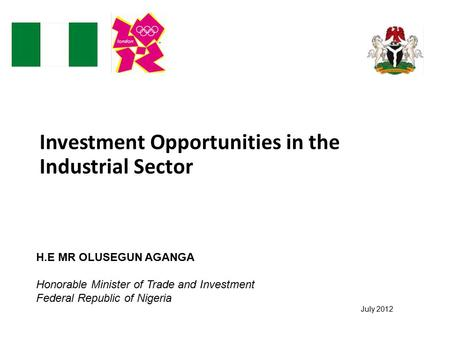 Investment Opportunities in the Industrial Sector July 2012 H.E MR OLUSEGUN AGANGA Honorable Minister of Trade and Investment Federal Republic of Nigeria.