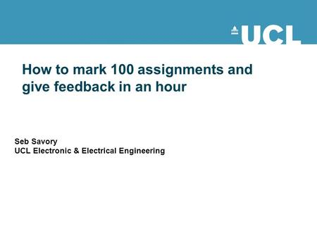 How to mark 100 assignments and give feedback in an hour Seb Savory UCL Electronic & Electrical Engineering.