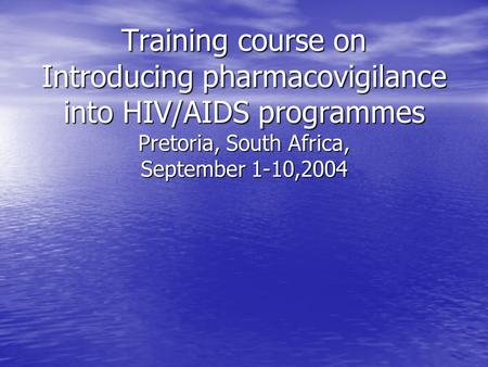 Training course on Introducing pharmacovigilance into HIV/AIDS programmes Pretoria, South Africa, September 1-10,2004.