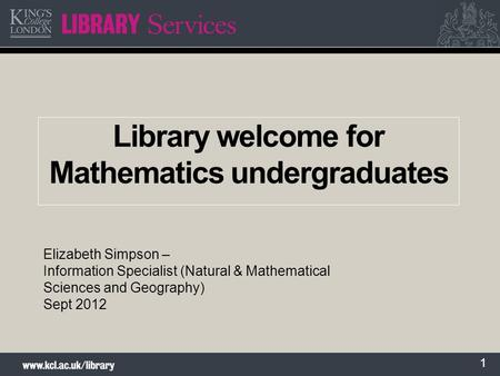 1 Library welcome for Mathematics undergraduates Elizabeth Simpson – Information Specialist (Natural & Mathematical Sciences and Geography) Sept 2012.