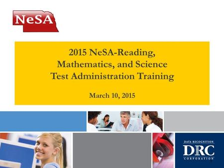 1 2015 NeSA-Reading, Mathematics, and Science Test Administration Training March 10, 2015.
