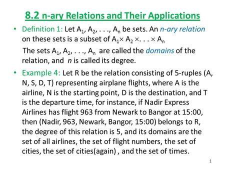 8.2 n-ary Relations and Their Applications Definition 1: Let A 1, A 2,..., A n be sets. An n-ary relation on these sets is a subset of A 1  A 2 ... 