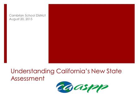Understanding California's New State Assessment Cambrian School District August 20, 2015.