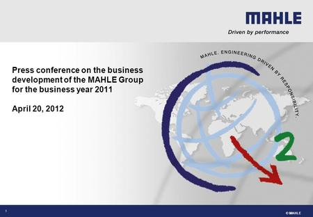 © MAHLE 1 Press conference on the business development of the MAHLE Group for the business year 2011 April 20, 2012.