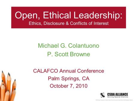 Open, Ethical Leadership: Ethics, Disclosure & Conflicts of Interest Michael G. Colantuono P. Scott Browne CALAFCO Annual Conference Palm Springs, CA October.