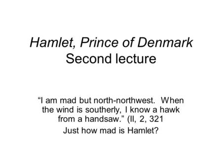 "Hamlet, Prince of Denmark Second lecture ""I am mad but north-northwest. When the wind is southerly, I know a hawk from a handsaw."" (II, 2, 321 Just how."