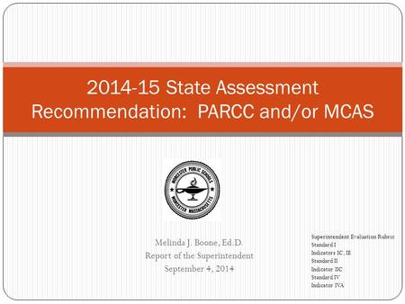 Melinda J. Boone, Ed.D. Report of the Superintendent September 4, 2014 2014-15 State Assessment Recommendation: PARCC and/or MCAS Superintendent Evaluation.