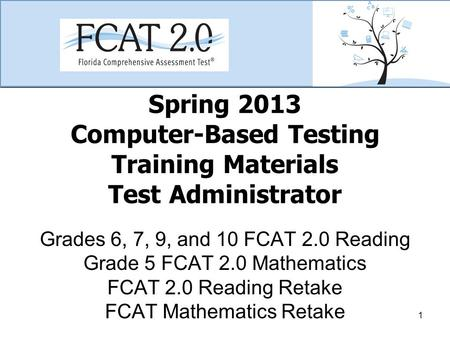 Spring 2013 Computer-Based Testing Training Materials Test Administrator Grades 6, 7, 9, and 10 FCAT 2.0 Reading Grade 5 FCAT 2.0 Mathematics FCAT 2.0.
