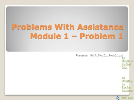 Problems With Assistance Module 1 – Problem 1 Filename: PWA_Mod01_Prob01.ppt Next slide Go straight to the Problem Statement Go straight to the First.