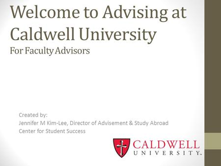 Welcome to Advising at Caldwell University For Faculty Advisors Created by: Jennifer M Kim-Lee, Director of Advisement & Study Abroad Center for Student.