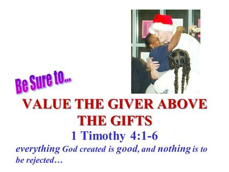 VALUE THE GIVER ABOVE THE GIFTS 1 Timothy 4:1-6 everything God created is good, and nothing is to be rejected…