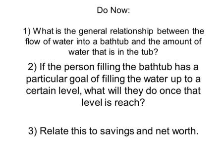 Do Now: 1) What is the general relationship between the flow of water into a bathtub and the amount of water that is in the tub? 2) If the person filling.